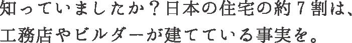 知っていましたか?日本の住宅の7割は、工務店やビルダーが建てている現実を